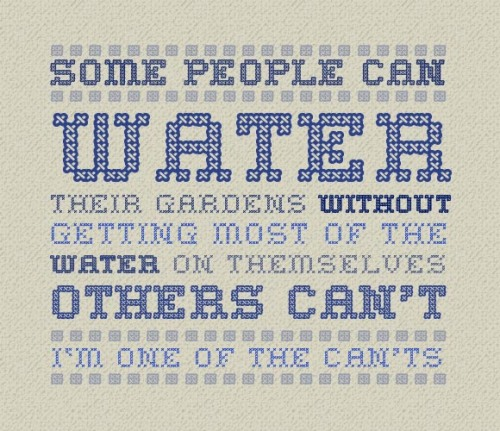 Sampler: Some people can water their gardens without getting most of the water on themselves, others can't. I'm in the can't category